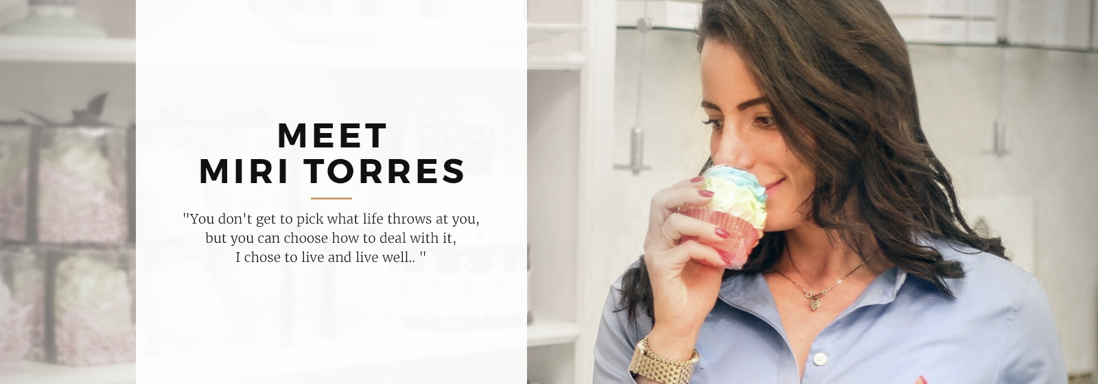 Meet Miri Torres. Quote: You don't get to pick what life throws at you, but you can choose how to deal with it, I chose to live and live well...
